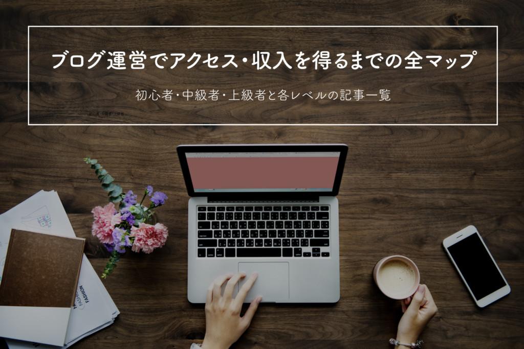 【記事一覧】ブログ運営でアクセス・収入を得るまでの全マップ【初心者・中級者向け】